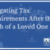 Navigating Tax Requirements After the Death of a Loved One